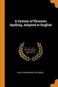 A System of Phonetic Spelling, Adapted to English - Hugh Longbourne