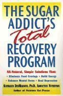 The Sugar Addict's Total Recovery Program: All-Natural, Simple Solutions That Eliminate Food Cravings, Build Energy, Enhance Mental Focus, Heal Depres