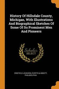 History of Hillsdale County, Michigan, with Illustrations and Biographical Sketches of Some of Its Prominent Men and Pioneers