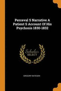 Perceval S Narrative a Patient S Account of His Psychosis 1830-1832