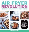 Air Fryer Revolution: 100 Crispy, Healthy, Fast &; Fresh Recipes