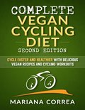 Complete Vegan Cycling Diet Second Edition - Cycle Faster and Healthier With Delicious Vegan Recipes and Cycling Workouts