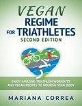 Vegan Regime for Triathletes Second Edition - Enjoy Amazing Triathlon Workouts and Vegan Recipes to Nourish Your Body