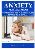 Anxiety Management Understanding How to Overcome Worry Fear, Depression, &; Panic Attacks