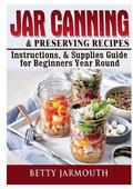 Jar Canning and Preserving Recipes, Instructions, &; Supplies Guide for Beginners Year Round