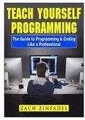 Teach Yourself Programming The Guide to Programming &; Coding Like a Professional