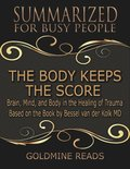 Body Keeps the Score - Summarized for Busy People: Brain, Mind, and Body In the Healing of Trauma: Based on the Book by Bessel van der Kolk MD