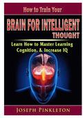 How to Train Your Brain for Intelligent Thought Learn How to Master Learning, Cognition, &; Increase IQ