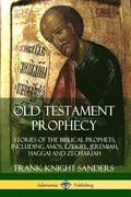 Old Testament Prophecy: Stories of the Biblical Prophets, including Amos, Ezekiel, Jeremiah, Haggai and Zechariah