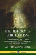 The History of Spiritualism: Volumes I and II - The Complete, Unabridged Aspects of Mediums and the Spirit World