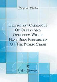 Dictionary-Catalogue of Operas and Operettas Which Have Been Performed on the Public Stage (Classic Reprint)
