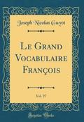 Le Grand Vocabulaire Francois, Vol. 27 (Classic Reprint)