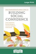 The Compassionate-Mind Guide to Building Social Confidence: Using Compassion-Focused Therapy to Overcome Shyness and Social Anxiety (16pt Large Print