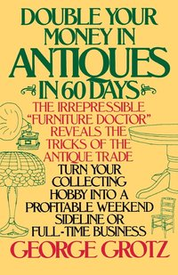 Double Your Money in Antiques in 60 Days and Other Secrets of the Antique Business