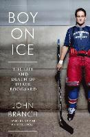 Boy on Ice - The Life and Death of Derek Boogaard
