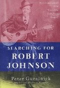 Searching for Robert Johnson: The Life and Legend of the 'king of the Delta Blues Singers'