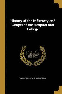 History of the Infirmary and Chapel of the Hospital and College