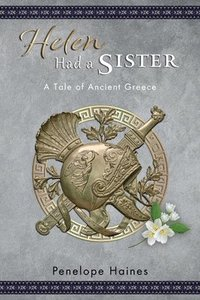 Helen Had A Sister: A Tale of Ancient Greece. (Previously published as 'Princess of Sparta'.)