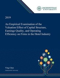 An Empirical Examination of the Valuation Effect of Capital Structure, Earnings Quality, and Operating Efficiency on Firms in the Hotel Industry