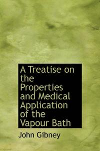 A Treatise on the Properties and Medical Application of the Vapour Bath