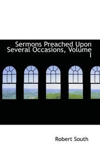 Sermons Preached Upon Several Occasions, Volume I