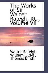 The Works of Sir Walter Ralegh, Kt., Volume VII