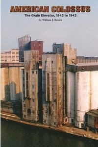 American Colossus: The Grain Elevator, 1843 to 1943