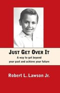 Just Get Over It: A way to get beyond your past and achieve your future
