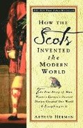 How the Scots Invented the Modern World: The True Story of How Western Europe's Poorest Nation Created Our World and Everything in It