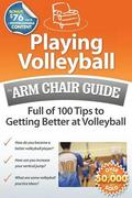 Playing Volleyball: An Arm Chair Guide Full of 100 Tips to Getting Better at Volleyball