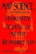 Mad Science: A Classic Horror Collection - Frankenstein, Dr. Jekyll and Mr. Hyde, The Invisible Man