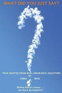 What Did You Just Say?: True Quotes from Real Insurance Adjusters