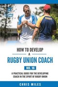 How to Develop a Rugby Union Coach: A Practical Guide for the Developing Coach in the Sport of Rugby Union