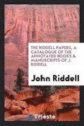 The Riddell Papers, a Catalogue of the Annotated Books &; Manuscripts of J. Riddell