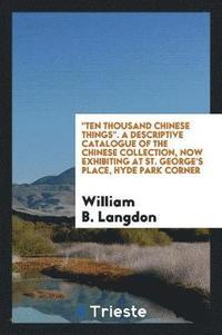 Ten Thousand Chinese Things. a Descriptive Catalogue of the Chinese Collection, Now Exhibiting at St. George's Place, Hyde Park Corner