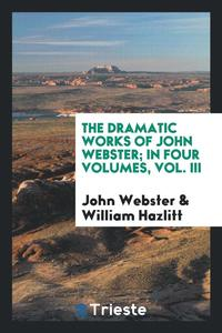 The Dramatic Works of John Webster; In Four Volumes, Vol. III
