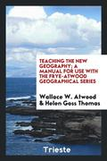 Teaching the New Geography; A Manual for Use with the Frye-Atwood Geographical Series