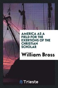 America as a Field for the Exertions of the Christian Scholar
