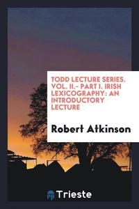 Todd Lecture Series. Vol. II.- Part I. Irish Lexicography