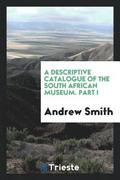 A Descriptive Catalogue of the South African Museum. Part I