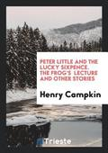 Peter Little and the Lucky Sixpence. the Frog's Lecture and Other Stories