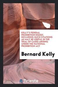Kelly's Federal Prohibition Digest, Including Such Citations as May Be Useful in the Trial of Cases Arising Under the National Prohibition ACT