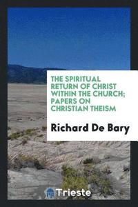 The Spiritual Return of Christ Within the Church; Papers on Christian Theism