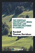 The Christian Opportunity; Being Sermons and Speeches Delivered in America