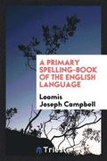 A Primary Spelling-Book of the English Language