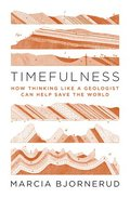 Timefulness - How Thinking Like a Geologist Can Help Save the World / Marcia Bjornerud