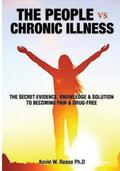 The People vs. Chronic Illness: The Secret Evidence, Knowledge & Solution to Becoming Pain & Drug-Free