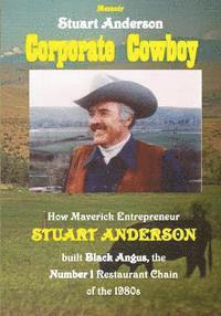 Corporate Cowboy: How Maverick Entrepreneur Stuart Anderson built Black Angus, the Number 1 Restaurant Chain of the 1980s