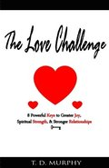 The Love Challenge: 8 Powerful Keys to Greater Joy, Spiritual Strength, & Stronger Relationships