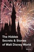 The Hidden Secrets & Stories of Walt Disney World: With Never-Before-Published Stories & Photos